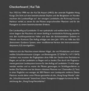 """Von 1925 bis 1998 war der Kai Tak Airport (HKG) der zentrale Flughafen Hong Kongs. Die Sicht auf eine beeindruckende Skyline und die Bergketten im Norden machten die Landeanflüge auf der einzigen Landebahn, die Richtung Victoria Harbour verlief, zu einem für die Piloten anspruchsvollen Manöver und für die Passagiere zu einem beeindruckenden Erlebnis. Der Landeanflug auf Landebahn 13 war spektakulär und weltberühmt. Für das Manöver begann die Maschine mit einem Sinkflug in nordöstliche Richtung, passierte erst den hochfrequentierten Hafen und dann die dichtbesiedelten Gebiete im Westen von Kowloon. Der Anflug erfolgte seit dem Jahr 1974 mit Hilfe des IGS (Instrument Guidance System, einer modifizierten Version des Instrumentenlandesystems, ILS). Näherte sich die Maschine einem Hügel, der mit Windsäcken und einem weiß-roten Schachbrettmuster (Längen- und Breitengrade: 22°20'06""""N, 114°11'04""""E) markiert war, mussten die Flugkapitäne, nun ohne instrumentelle Landehilfe, eine Rechtskurve fliegen, um das Flugzeug für den Endanflug der Landebahn 13 auszurichten. Das durch die Fluginstrumente gestützte Landesystem konnte für den Anflug auf Landebahn 13 nicht angewendet werden und so waren die Piloten gezwungen, im Sichtflugverfahren zu landen. Die Maschine war bei diesem riskanten Manöver nur 2 Seemeilen (3,7 km) vom Landepunkt entfernt und in einer Flughöhe von weniger als 300 Metern über extrem dicht besiedelten Gebiet. Dieses Manöver wurde daher unter Piloten gemeinhin als die """"Hong Kong-Wende"""" oder die """"Schachbrettwende"""" bezeichnet. Unter Passagieren hingegen kursierte die Bezeichnung des """"Hong Kong-Herzinfarkts""""."""