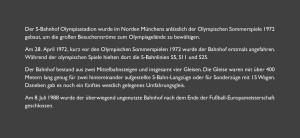 Der S-Bahnhof Olympiastadion wurde im Norden Münchens anlässlich der Olympischen Sommerspiele 1972 gebaut, um die großen Besucherströme zum Olympiagelände zu bewältigen. Am 28. April 1972, kurz vor den Olympischen Sommerspielen 1972 wurde der Bahnhof erstmals angefahren. Während der olympischen Spiele hielten dort die S-Bahnlinien S5, S11 und S25. Der Bahnhof bestand aus zwei Mittelbahnsteigen und insgesamt vier Gleisen. Die Gleise waren mit über 400 Metern lang genug für zwei hintereinander aufgestellte S-Bahn-Langzüge oder für Sonderzüge mit 15 Wagen. Daneben gab es noch ein fūnftes westlich gelegenes Umfahrungsgleis. Am 8. Juli 1988 wurde der überwiegend ungenutzte Bahnhof nach dem Ende der Fußball-Europameisterschaft geschlossen.
