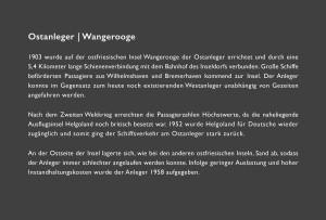 1903 wurde auf der ostfriesischen Insel Wangerooge der Ostanleger errichtet und durch eine 5,4 Kilometer lange Schienenverbindung mit dem Bahnhof des Inseldorfs verbunden. Große Schiffe beförderten Passagiere aus Wilhelmshaven und Bremerhaven kommend zur Insel. Der Anleger konnte im Gegensatz zum heute noch existierenden Westanleger unabhängig von Gezeiten angefahren werden. Nach dem Zweiten Weltkrieg erreichten die Passagierzahlen Höchstwerte, da die naheliegende Ausflugsinsel Helgoland noch britisch besetzt war. 1952 wurde Helgoland für Deutsche wieder zugänglich und somit ging der Schiffsverkehr am Ostanleger stark zurück. An der Ostseite der Insel lagerte sich, wie bei den anderen ostfriesischen Inseln, Sand ab, sodass der Anleger immer schlechter angelaufen werden konnte. Infolge geringer Auslastung und hoher Instandhaltungskosten wurde der Anleger 1958 aufgegeben.