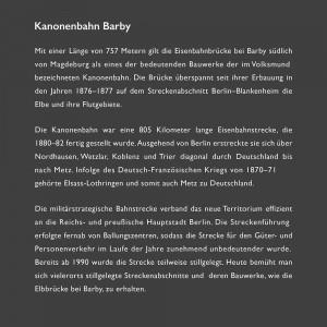 Mit einer Länge von 757 Metern gilt die Eisenbahnbrücke bei Barby südlich von Magdeburg als eines der bedeutenden Bauwerke der im Volksmund bezeichneten Kanonenbahn. Die Brücke überspannt seit ihrer Erbauung in den Jahren 1876–1877 auf dem Streckenabschnitt Berlin–Blankenheim die Elbe und ihre Flutgebiete. Die Kanonenbahn war eine 805 Kilometer lange Eisenbahnstrecke, die 1880–82 fertig gestellt wurde. Ausgehend von Berlin erstreckte sie sich über Nordhausen, Wetzlar, Koblenz und Trier diagonal durch Deutschland bis nach Metz. Infolge des Deutsch-Französischen Kriegs von 1870–71 gehörte Elsass-Lothringen und somit auch Metz zu Deutschland. Die militärstrategische Bahnstrecke verband das neue Territorium effizient an die Reichs- und preußische Hauptstadt Berlin. Die Streckenführung erfolgte fernab von Ballungszentren, sodass die Strecke für den Güter- und Personenverkehr im Laufe der Jahre zunehmend unbedeutender wurde. Bereits ab 1990 wurde die Strecke teilweise stillgelegt. Heute bemüht man sich vielerorts stillgelegte Streckenabschnitte und deren Bauwerke, wie die Elbbrücke bei Barby, zu erhalten.