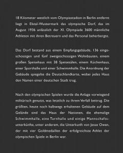 18Kilometer westlich vom Olympiastadion in Berlin entfernt liegt in Elstal-Wustermark das olympische Dorf, das im August 1936 anlässlich der XI. Olympiade 3600 männliche Athleten mit ihren Betreuern und das Personal beherbergte. Das Dorf bestand aus einem Empfangsgebäude, 136 eingeschossigen und fünf zweigeschossigen Wohnbauten, einem großen Speisehaus mit 38 Speisesälen, einem Küchenhaus, einer Sporthalle und einer Schwimmhalle. Die Anordnung der Gebäude spiegelte die Deutschlandkarte, wobei jedes Haus den Namen einer deutschen Stadt trug. Nach den olympischen Spielen wurde die Anlage vorwiegend militärisch genutzt, was letztlich zu ihrem Verfall beitrug. Die größten, heute noch halbwegs erhaltenen Gebäude auf dem Gelände sind das Haus der Nationen, die ehemalige Schwimmhalle, eine Turnhalle und einige Mannschafts-unterkünfte, unter anderem, die Unterkunft von Jesse Owen, der mit vier Goldmedaillen der erfolgreichste Athlet der olympischen Spiele in Berlin war.