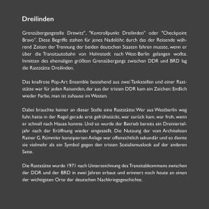 """Grenzübergangstelle Drewitz"""", """"Kontrollpunkt Dreilinden"""" oder """"Checkpoint Bravo"""". Diese Begriffe stehen für jenes Nadelöhr, durch das der Reisende während Zeiten der Trennung der beiden deutschen Staaten fahren musste, wenn er über die Transitautobahn von Helmstedt nach West-Berlin gelangen wollten. Inmitten des ehemaligen größten Grenzübergangs zwischen zwischen DDR und BRD lag die Raststätte Dreilinden. Das knallrote Pop-Art Ensemble bestehend aus zwei Tankstellen und einer Raststätte war für jeden Reisenden, der aus der tristen DDR kam ein Zeichen: Endlich wieder Farbe, man ist zuhause im Westen. Dabei brauchte keiner an dieser Stelle eine Raststätte: Wer aus Westberlin weg fuhr, hatte in der Regel gerade erst gefrühstückt, wer zurück kam, war froh, wenn er schnell nach Hause konnte. Und so wurde der Betrieb bereits ein Dreivierteljahr nach der Eröffnung wieder eingestellt. Die Nutzung der vom Architekten Rainer G. Rümmler konzipierten Anlage war offensichtlich sekundär und so diente sie vielmehr als ein Symbol gegen den tristen Sozialismuslook auf der anderen Seite. Die Raststätte wurde 1971 nach Unterzeichnung des Transitabkommens zwischen der DDR und der BRD in zwei Jahren erbaut und erinnert noch heute an einen der wichtigsten Orte der deutschen Nachkriegsgeschichte."""