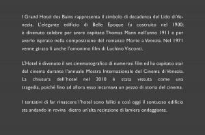 l Grand Hotel des Bains rappresenta il simbolo di decadenza del Lido di Venezia. L'elegante edificio di BelleÉpoque fu costruito nel 1900; è divenuto celebre per avere ospitato Thomas Mann nell'anno 1911 e per averlo ispirato nella composizione del romanzo Morte a Venezia. Nel 1971venne girato lì anchel'omonimo film di Luchino Visconti. L'Hotel è divenuto il set cinematografico di numerosi film ed ha ospitato star del cinema durante l'annuale Mostra Internazionale del Cinema di Venezia. La chiusuradell´hotel nel2010 è stata vissuta come una tragedia, poiché fino ad allora esso incarnava un pezzo di storia del cinema. I tentativi di far rinascere l'hotel sono falliti e così oggiil sontuoso edificio sta andando in rovina dietro un'alta recinzione di lamiera ondeggiante.